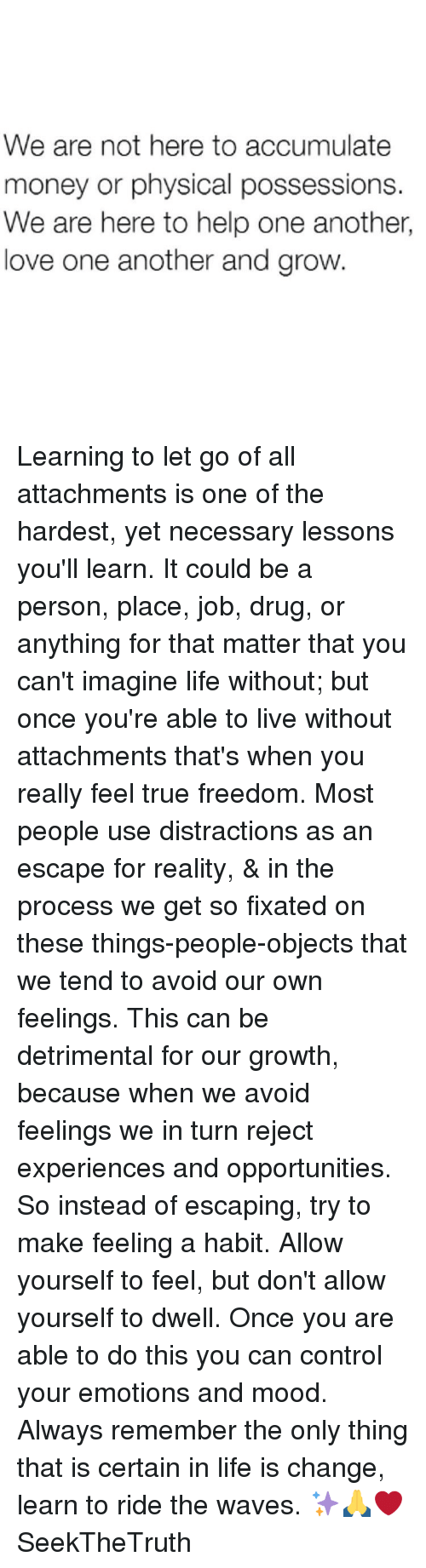 Memes, 🤖, and Personal: We are not here to accumulate  money or physical possessions.  We are here to help one another,  love one another and grow. Learning to let go of all attachments is one of the hardest, yet necessary lessons you'll learn. It could be a person, place, job, drug, or anything for that matter that you can't imagine life without; but once you're able to live without attachments that's when you really feel true freedom. Most people use distractions as an escape for reality, & in the process we get so fixated on these things-people-objects that we tend to avoid our own feelings. This can be detrimental for our growth, because when we avoid feelings we in turn reject experiences and opportunities. So instead of escaping, try to make feeling a habit. Allow yourself to feel, but don't allow yourself to dwell. Once you are able to do this you can control your emotions and mood. Always remember the only thing that is certain in life is change, learn to ride the waves. ✨🙏❤️ SeekTheTruth