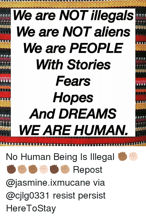 Memes, Aliens, and Dreams: We are NOT illegals  We are NOT aliens  We are PEOPLE  With Stories  Fears  Hopes  And DREAMS  WE ARE HUMAN.  R- No Human Being Is Illegal ✊🏾✊🏻✊🏿✊🏽✊🏾✊🏻✊🏿✊🏽 Repost @jasmine.ixmucane via @cjlg0331 resist persist HereToStay