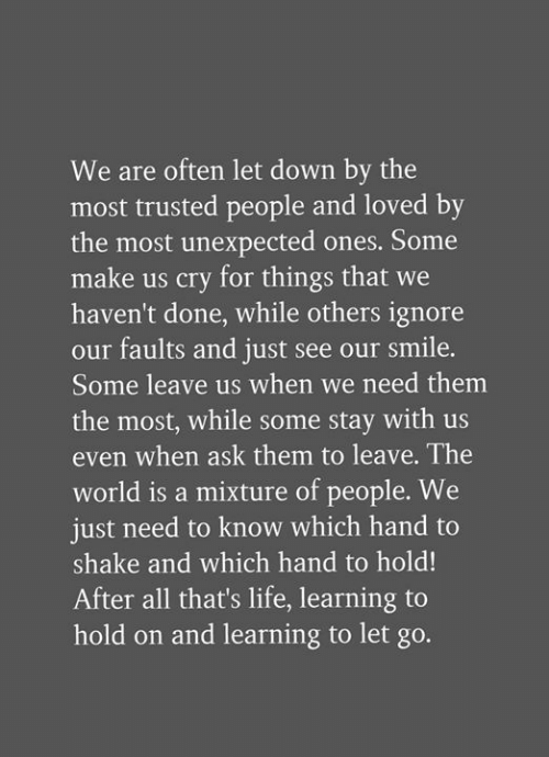Life, Memes, and Smile: We are often let down by the  most trusted people and loved by  the most unexpected ones. Some  make us cry for things that we  haven't done, while others ignore  our faults and just see our smile.  Some leave us when we need themm  the most, while some stay with us  even when ask them to leave. The  world is a mixture of people. We  just need to know which hand to  shake and which hand to hold!  After all that's life, learning to  hold on and learning to let go.