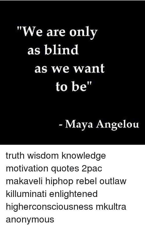 We Are Only As Blind As We Want To Be Maya Angelou Truth Wisdom