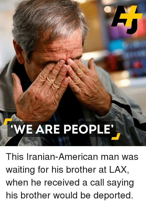 """Memes, Iranian, and 🤖: """"WE ARE PEOPLE' This Iranian-American man was waiting for his brother at LAX, when he received a call saying his brother would be deported."""