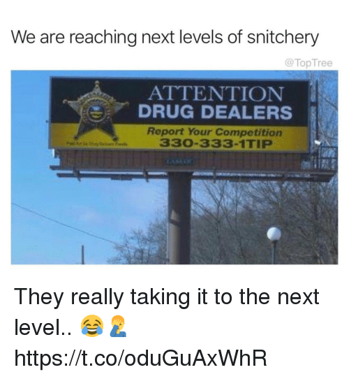 Memes, Drug, and 🤖: We are reaching next levels of snitchery  @TopTree  ATTENTION  DRUG DEALERS  Report Your Competition  330-333-1TIP They really taking it to the next level.. 😂🤦♂️ https://t.co/oduGuAxWhR