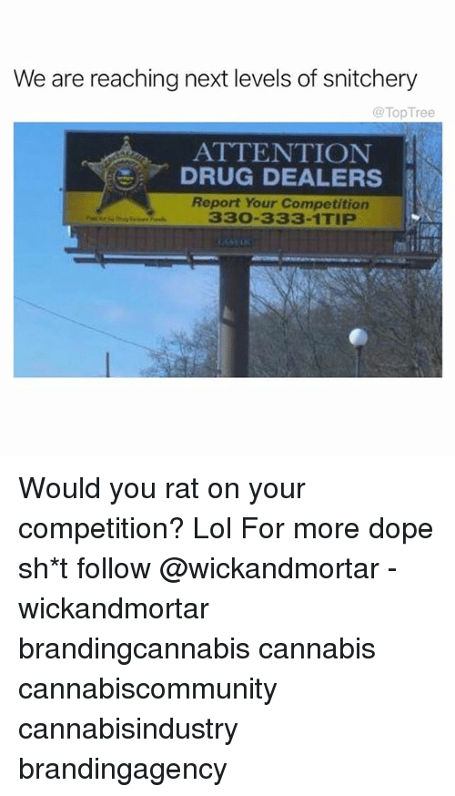 Dope, Lol, and Memes: We are reaching next levels of snitchery  @TopTree  ATTENTION  DRUG DEALERS  Report Your Competition  330-333-1TIP Would you rat on your competition? Lol For more dope sh*t follow @wickandmortar - wickandmortar brandingcannabis cannabis cannabiscommunity cannabisindustry brandingagency