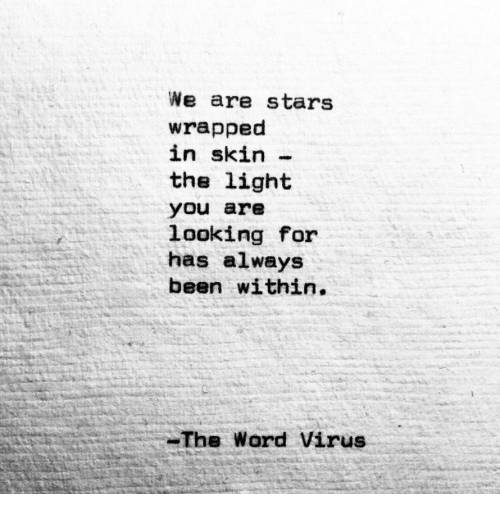 Stars, Word, and Been: We are stars  wrapped  in skin-  the light  you are  looking for  has always  been within.  The Word Virus