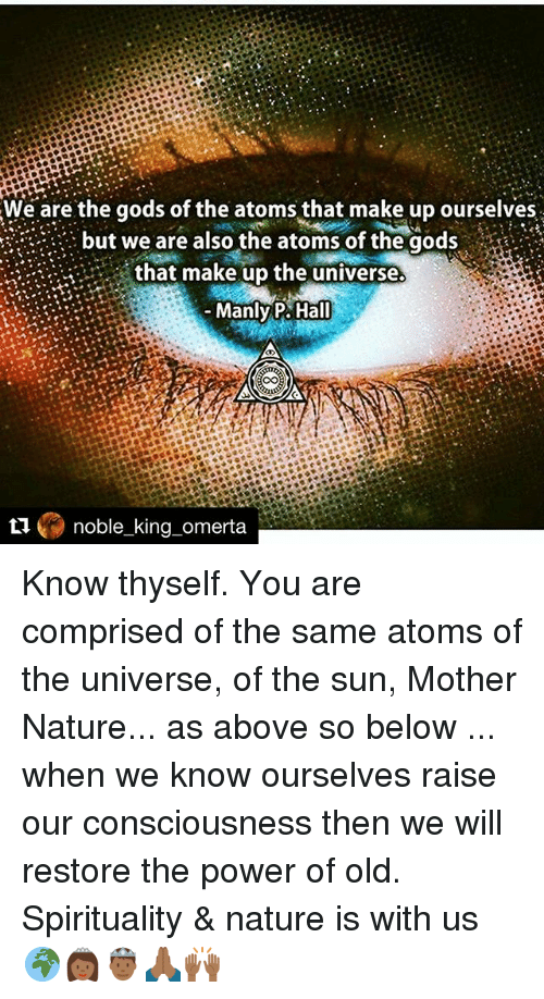 Memes, 🤖, and Powers: We are the gods of the atoms that make up ourselves  but we are also the atoms of the gods  that make up the universe.  Manly P. Hall  noble king omerta Know thyself. You are comprised of the same atoms of the universe, of the sun, Mother Nature... as above so below ... when we know ourselves raise our consciousness then we will restore the power of old. Spirituality & nature is with us 🌍👸🏾🤴🏾🙏🏾🙌🏾