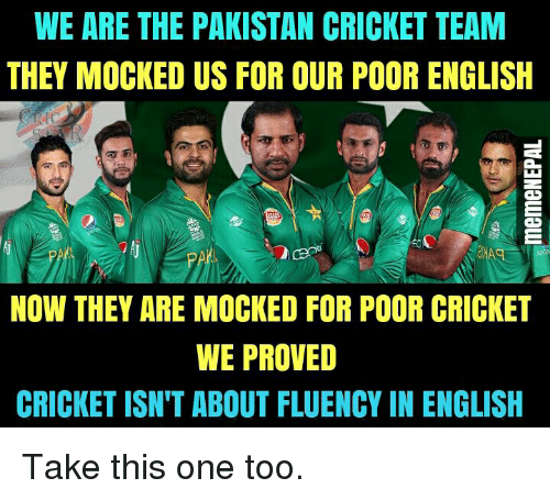 Cricket, Pakistan, and English: WE ARE THE PAKISTAN CRICKET TEAM  THEY MOCKED US FOR OUR POOR ENGLISH  NOW THEY ARE MOCKED FOR POOR CRICKET  WE PROVED  CRICKET ISN'T ABOUT FLUENCY IN ENGLISH Take this one too.