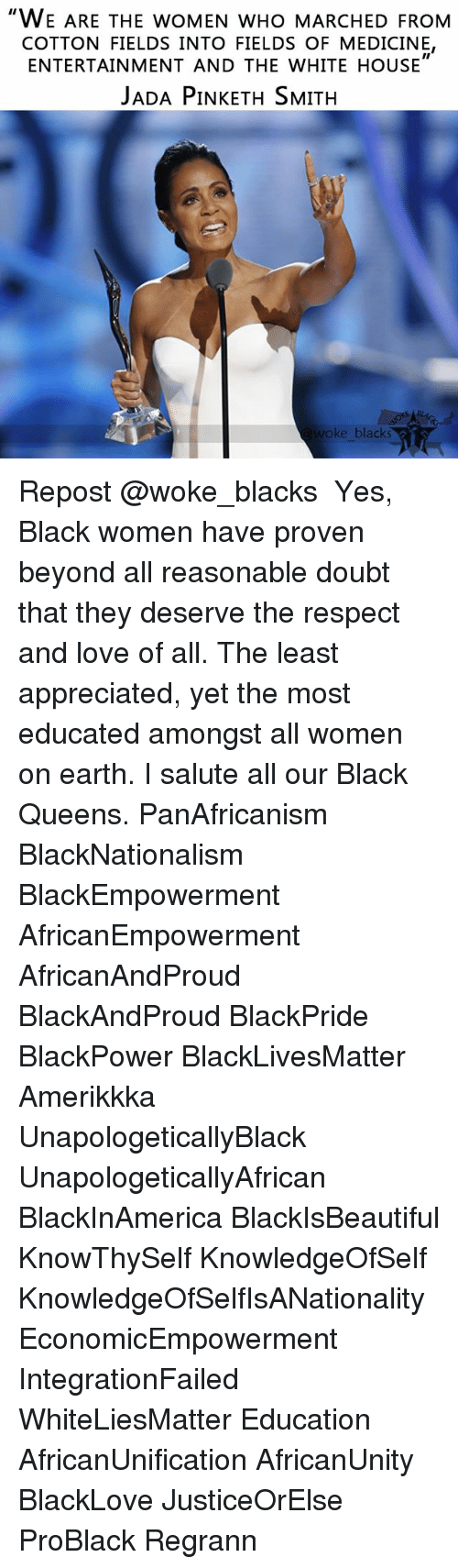 """Black Lives Matter, Love, and Memes: """"WE ARE THE woMEN wHo MARCHED FROM  COTTON FIELDS INTO FIELDS OF MEDICINE,  II  ENTERTAINMENT AND THE WHITE HOUSE  JADA PINKETH SMITH  woke blacks Repost @woke_blacks ・・・ Yes, Black women have proven beyond all reasonable doubt that they deserve the respect and love of all. The least appreciated, yet the most educated amongst all women on earth. I salute all our Black Queens. PanAfricanism BlackNationalism BlackEmpowerment AfricanEmpowerment AfricanAndProud BlackAndProud BlackPride BlackPower BlackLivesMatter Amerikkka UnapologeticallyBlack UnapologeticallyAfrican BlackInAmerica BlackIsBeautiful KnowThySelf KnowledgeOfSelf KnowledgeOfSelfIsANationality EconomicEmpowerment IntegrationFailed WhiteLiesMatter Education AfricanUnification AfricanUnity BlackLove JusticeOrElse ProBlack Regrann"""