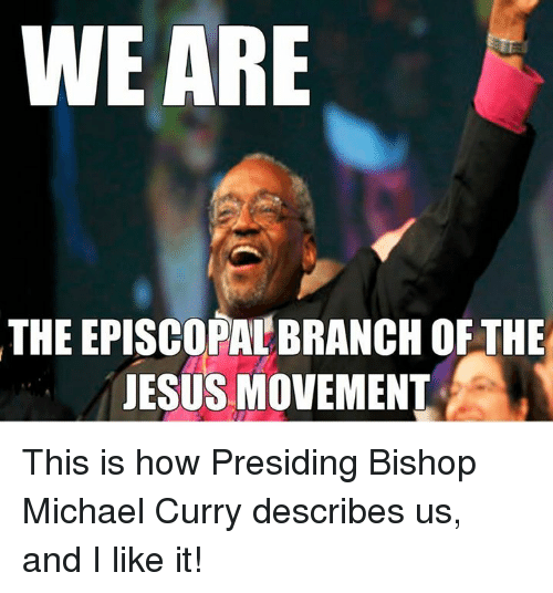 Episcopal Church , Curry, and Bishop: WE ARE  THEEPISCOPALBRANCH OF THE  JESUS MOVEMENT This is how Presiding Bishop Michael Curry describes us, and I like it!