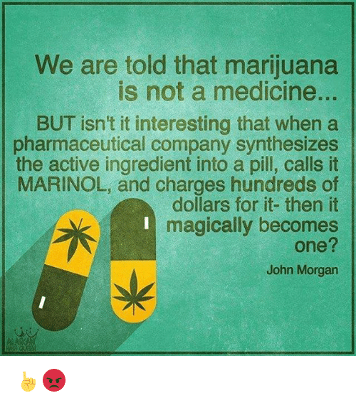 Memes, Marijuana, and Medicine: We are told that marijuana  is not a medicine.  BUT isn't it interesting that when a  pharmaceutical company synthesizes  the active ingredient into a pill, calls it  MARINOL, and charges hundreds of  dollars for it- then it  7f L I magically becomes  John Morgan ☝😡