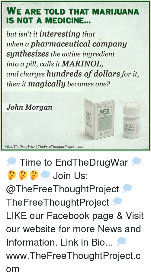 Facebook, Memes, and News: WE ARE TOLD THAT MARIJUANA  IS NOT A MEDICINE...  but isn't it interesting that  when a pharmaceutical company  nthesizes the active ingredient  into a pill, calls it MARINOL,  and charges hundreds of dollars for it,  then it magically becomes one?  John Morgan  NDC 0051  5 mg  MARINOL  #EndThe Drug War I TheFreeThought Project.com 💭 Time to EndTheDrugWar 💭🤔🤔🤔💭 Join Us: @TheFreeThoughtProject 💭 TheFreeThoughtProject 💭 LIKE our Facebook page & Visit our website for more News and Information. Link in Bio... 💭 www.TheFreeThoughtProject.com