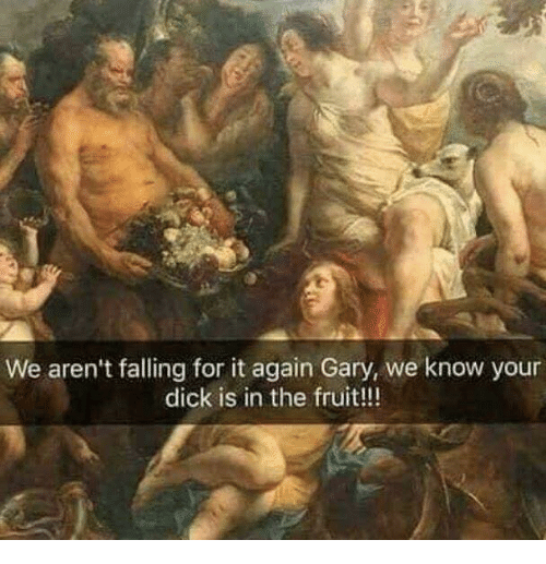 Dank, Dick, and 🤖: We aren't falling for it again Gary, we know your  dick is in the fruit!!!