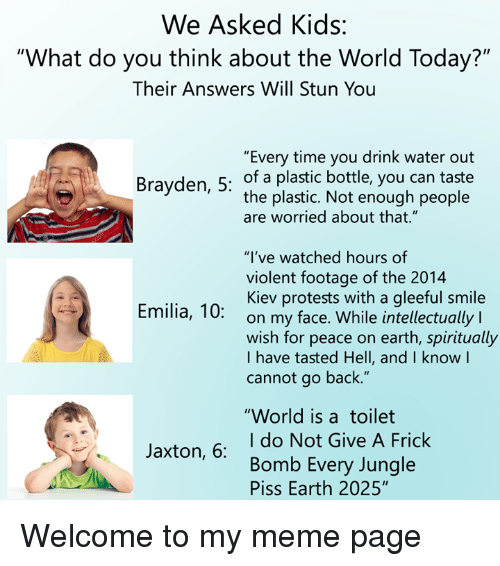 "Frick, Meme, and Earth: We Asked Kids:  ""What do you think about the World Today?""  Their Answers Will Stun You  ""Every time you drink water out  Brayden, 5: of a plastic bottle, you can taste  the plastic. Not enough people  are worried about that.""  ""I've watched hours of  violent footage of the 2014  Kiev protests with a gleeful smile  on my face. While intellectually l  wish for peace on earth, spiritually  I have tasted Hell, and I know l  cannot go back.""  Emilia, 10:  ""World is atoilet  I do Not Give A Frick  Bomb Every Jungle  Piss Earth 2025""  Jaxton, 6: Welcome to my meme page"