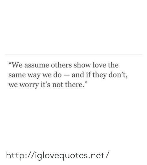 """Love, Http, and Net: """"We assume others show love the  same way we do - and if they don't,  we worry it's not there."""" http://iglovequotes.net/"""