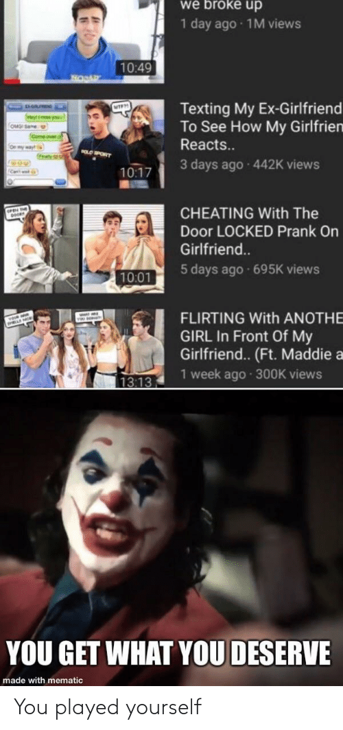 Cheating, Come Over, and Prank: we broke up  1 day ago · 1M views  10:49  Texting My Ex-Girlfriend  To See How My Girlfrien  OMGI Same  (Come over  Reacts.  On my way  tray  POLO PORT  3 days ago 442K views  10:17  Cent wet  CHEATING With The  Door LOCKED Prank On  Girlfriend..  5 days ago 695K views  10:01  FLIRTING With ANOTHE  GIRL In Front Of My  Girlfriend.. (Ft. Maddie a  1 week ago · 300K views  13:13  YOU GET WHAT YOU DESERVE  made with mematic You played yourself