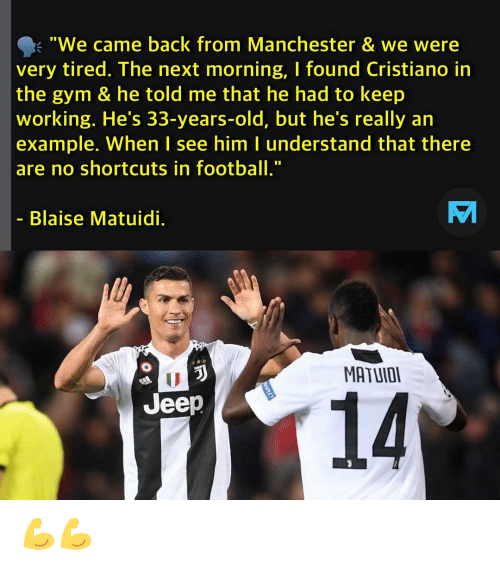 """Gym, Memes, and Jeep: """"We came back from Manchester & we were  very tired. The next morning, I found Cristiano in  the gym & he told me that he had to keep  working. He's 33-years-old, but he's really an  example. When I see him l understand that there  are no shortcuts in footb""""  Blaise Matuidi.  MATUIOI  14  Jeep 💪💪"""