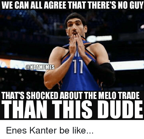 Be Like, Dude, and Enes Kanter: WE CAN ALL AGREE THAT THERE'S NO GUY  THAT'S SHOCKED ABOUT THE MELO TRADE  THAN THIS DUDE Enes Kanter be like...