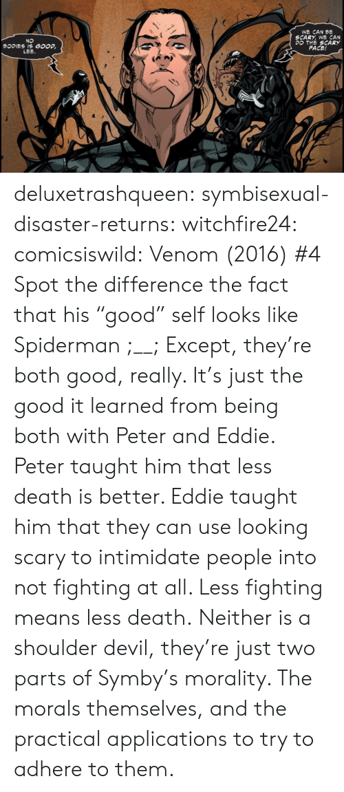 "Bodies , Tumblr, and Devil: WE CAN BE  SCARY. WE CAN  DO THE SCARY  FACE!  NO  BODIES IS GOOD  LEE deluxetrashqueen: symbisexual-disaster-returns:   witchfire24:  comicsiswild:  Venom (2016) #4  Spot the difference  the fact that his ""good"" self looks like Spiderman ;__;   Except, they're both good, really. It's just the good it learned from being both with Peter and Eddie. Peter taught him that less death is better. Eddie taught him that they can use looking scary to intimidate people into not fighting at all. Less fighting means less death. Neither is a shoulder devil, they're just two parts of Symby's morality. The morals themselves, and the practical applications to try to adhere to them."