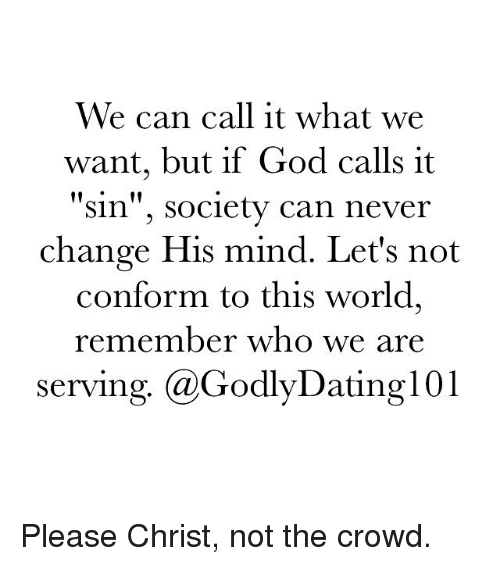 """Memes, Conformity, and 🤖: We can call it what we  want, but if God calls it  """"Sin"""", Society can never  change His mind. Let's not  conform to this world,  remember who we are  serving. (a GodlyDatingl 01 Please Christ, not the crowd."""