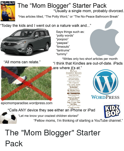 """Books, Children, and Family: We Can Do lt!  The """"Mom Blogger"""" Starter Pack  *Usually a single mom, probably divorced  *Has articles titled, """"The Potty Word,"""" or """"The No-Peace Bathroom Break'""""  """"Today the kids and I went out on a nature walk and  Savs things such as:  potty words""""  """"poopoo""""  """"peepee'  """"timeouts  """"tantrums  """"tummy  C0  07  *Writes only two short articles per month  All moms can relate  """"  think that Kindles are out-of-date, iPads  are where it's at.""""  FAMILY RULES  Always Tell the Truth  Work Hard& Do Your Best  Listen to Your Parents  TRY NEW THINGS  FORGIVE AND FORGET  Shorw Compaussion  GIVE LOVE SHARE  Keep Your Promises  Use Kind Words  Say Please and Thank You  BE RESPECTFUL  Take Responsibility for your Actions  BE THANKFUL  Read Good Books  re aWORDPRESS  lots of them)  Believe in Yourse  BE HELPFUL  Take Time to Listen  Saų I Love You  epicmomparadise.wordpress.com  Don't Whine  WE DO HARD THINGS  KIDZ  La  ugh every dar  *Calls ANY device they see either an iPhone or iPad  """"Let me know your craziest children stories!""""  """"Fellow moms, l'm thinking of starting a YouTube channel."""""""