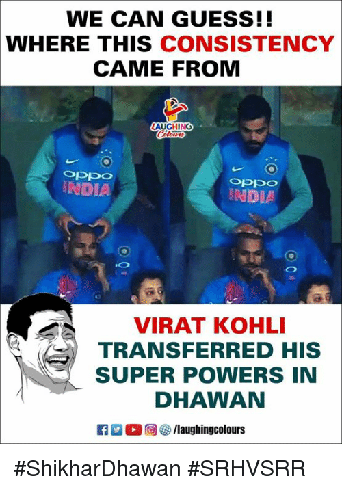 Guess, India, and Consistency: WE CAN GUESS!!  WHERE THIS CONSISTENCY  CAME FROM  AUGHING  INDIA  INDIA  VIRAT KOHLI  TRANSFERRED HIS  SUPER POWERS IN  DHAWAN #ShikharDhawan #SRHVSRR