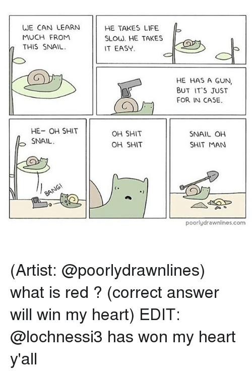 Guns, Life, and Memes: WE CAN LEARN  MUCH FROM  n THIS SNAIL  HE- OH SHIT  SNAIL  HE TAKES LIFE  SLOW. HE TAKES  IT EASY  OH SHIT  OH SHIT  HE HAS A GUN,  BUT IT'S JUST  FOR IN CASE.  SNAIL OH  SHIT MAN  poorly drawnlines.com (Artist: @poorlydrawnlines) what is red ? (correct answer will win my heart) EDIT: @lochnessi3 has won my heart y'all