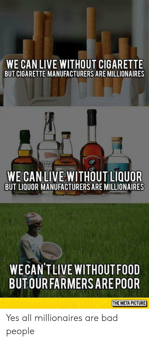 Bad, Food, and Live: WE CAN LIVE WITHOUT CIGARETTE  BUT CIGARETTE MANUFACTURERS ARE MILLIONAIRES  8  WE CAN LIVE WITHOUT LIQUOR  BUT LIQUOR MANUFACTURERS ARE MILLIONAIRES  WECAN'TLIVE WITHOUT FOOD  BUTOURFARMERSAREPOOR  THE META PICTURE Yes all millionaires are bad people
