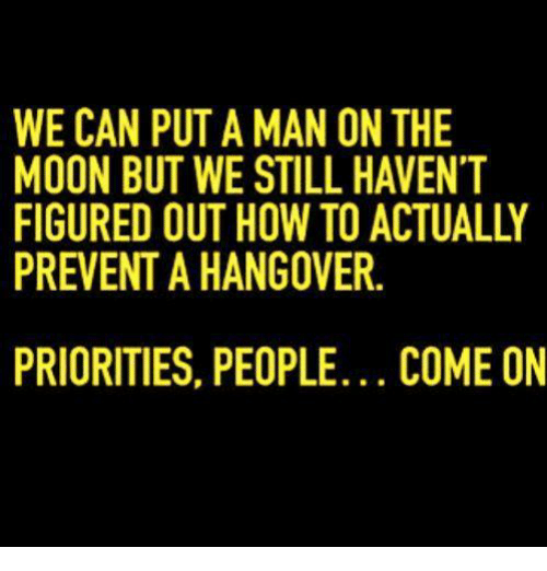 Dank, How To, and Moon: WE CAN PUT A MAN ON THE  MOON BUT WE STILL HAVENT  FIGURED OUT HOW TO ACTUALLY  PREVENT AHANGOVER.  PRIORITIES, PEOPLE... COME ON