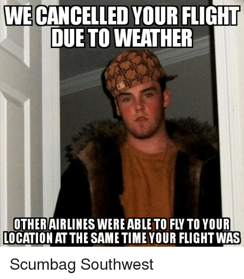 Flight, Southwest, and Time: WE CANCELLED YOUR FLIGHT  DUE TO WEATHER  OTHERAIRLINES WEREABLE TO FLY TO YOUR  OCATION AT THE SAME TIME YOUR FLIGHT WAS Scumbag Southwest