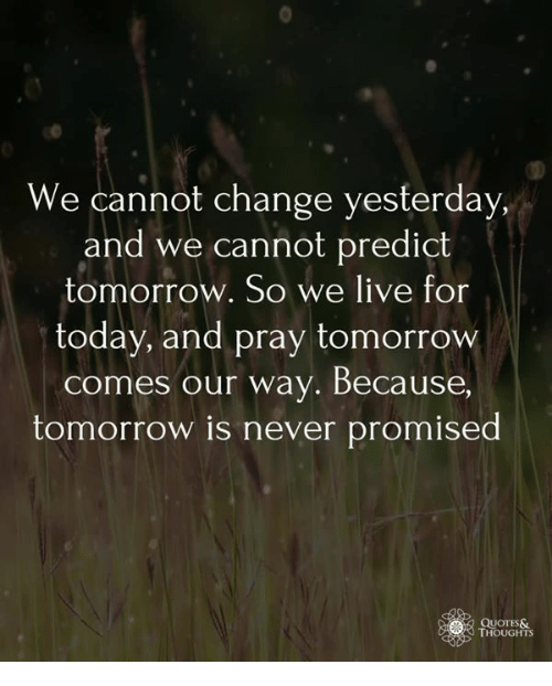 We Cannot Change Yesterday And We Cannot Predict Tomorrow So We Live