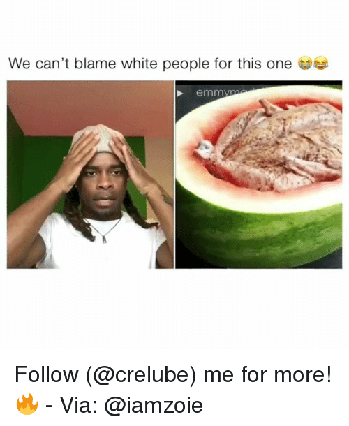 Memes, White People, and White: We can't blame white people for this one  emmy Follow (@crelube) me for more! 🔥 - Via: @iamzoie