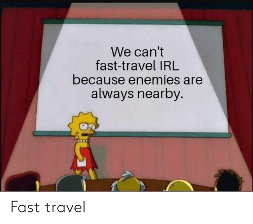 Travel, Enemies, and Irl: We can't  fast-travel IRL  because enemies are  always nearby. Fast travel