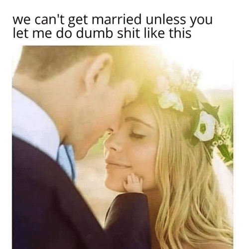 Dumb, Shit, and You: we can't get married unless you  let me do dumb shit like this