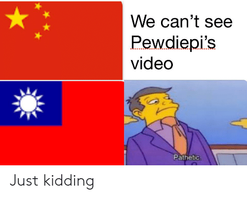 Video, Just, and Just Kidding: We can't see  Pewdiepi's  video  Pathetic. Just kidding