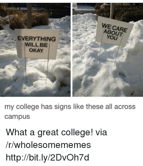 College, Http, and Okay: WE CARE  ABOUT  YOU  EVERYTHING  WILL BE  OKAY  my college has signs like these all across  campus What a great college! via /r/wholesomememes http://bit.ly/2DvOh7d