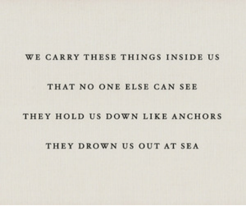 Can, One, and Down: WE CARRY THESE THINGS INSIDE US  THAT NO ONE ELSE CAN SEE  THEY HOLD US DOWN LIKE ANCHORS  THEY DROWN US OUT AT SEA