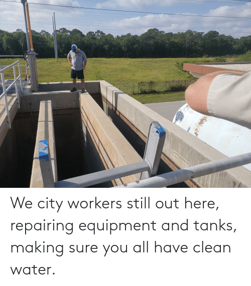 Water, Tanks, and City: We city workers still out here, repairing equipment and tanks, making sure you all have clean water.