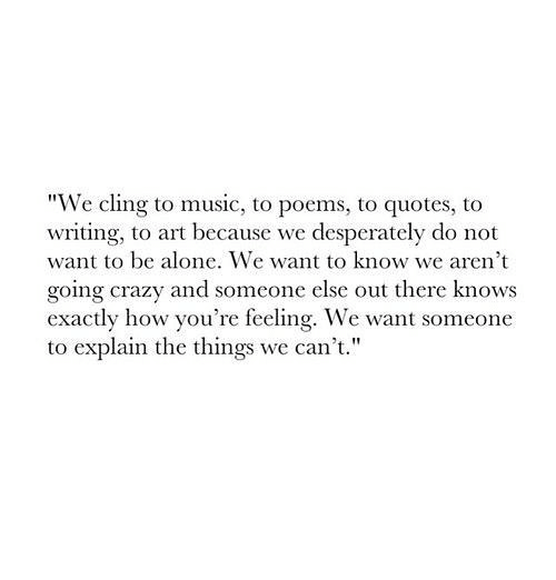 We Cling to Music to Poems to Quotes to Writing to Art Because We ...