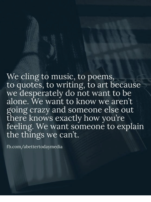 We Cling To Music To Poems To Quotes To Writing To Art Because We