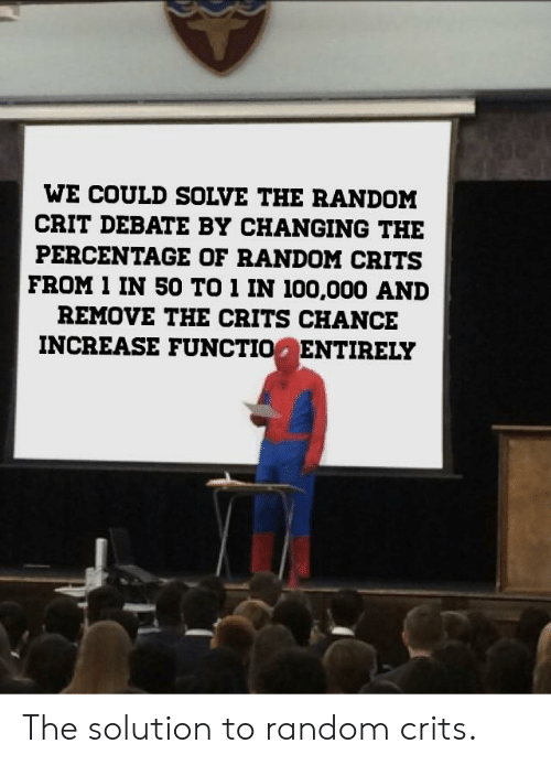 Team Fortress 2, Debate, and Random: WE COULD SOLVE THE RANDOM  CRIT DEBATE BY CHANGING THE  PERCENTAGE OF RANDOM CRITS  FROM 1 IN 50 TO 1 IN 100,000 AND  REMOVE THE CRITS CHANCE  INCREASE FUNCTIO ENTIRELY The solution to random crits.