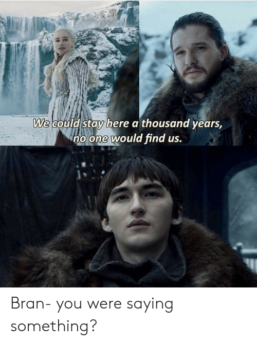 Bran, One, and You: We could stay here a thousand years  no one would find us. Bran- you were saying something?