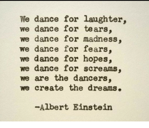 Albert Einstein, Einstein, and Dance: We dance for laughter,  we dance for tears.  we dance for madness,  we dance for fears,  we dance for hopes,  we dance for screams,  we are the dancers,  we create the dreams.  -Albert Einstein