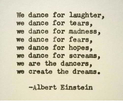 Albert Einstein, Einstein, and Dance: We dance for laughter,  we dance for tears  we dance for madness,  we dance for fears,  we dance for hopes,  we dance for screams,  we are the dancers,  we create the dreams.  -Albert Einstein