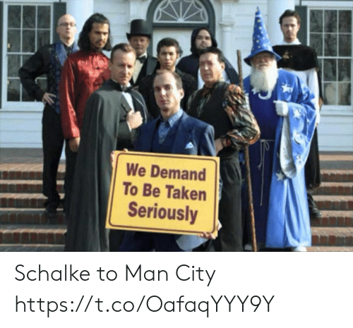 Memes, Taken, and 🤖: We Demand  To Be Taken  Seriously Schalke to Man City https://t.co/OafaqYYY9Y