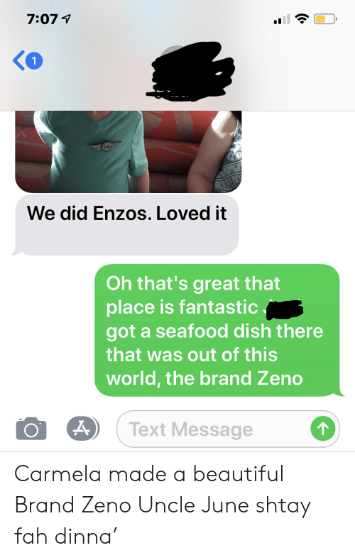 Beautiful, Dish, and Text: We did Enzos. Loved it  Oh that's great that  place is fantastic  got a seafood dish there  that was out of this  world, the brand Zeno  OA Text Message Carmela made a beautiful Brand Zeno Uncle June shtay fah dinna'