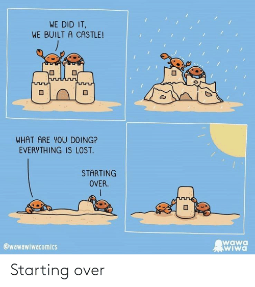 Lost, Wawa, and Castle: WE DID IT,  WE BUILT A CASTLE!  WHAT ARE YOU DOING?  EVERYTHING IS LOST.  STARTING  OVER.  wawa  WIwa  @wawawiwacomics Starting over