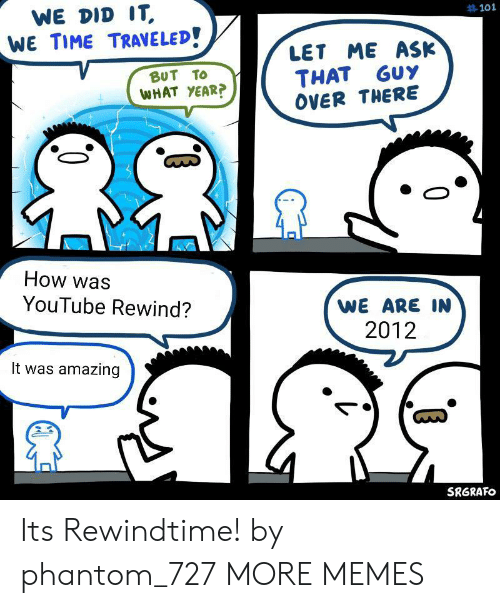 Dank, Memes, and Target: WE DID IT,  WE TIME TRAVELED!  #101  LET ME ASK  GuY  BUT TO  THAT  WHAT YEAR?  OVER THERE  How was  YouTube Rewind?  WE ARE IN  2012  It was amazing  SRGRAFO Its Rewindtime! by phantom_727 MORE MEMES