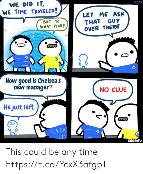 Memes, Good, and Time: WE DID IT  WE TIME TRAVELED!  #101  LET ME ASK  THAT GUY  OVER THERE  BUT TO  WHAT YEAR?  How good is Chelsea's  new manager?  NO CLUE  He just left  HAZA  SRGRAFO This could be any time https://t.co/YcxX3afgpT