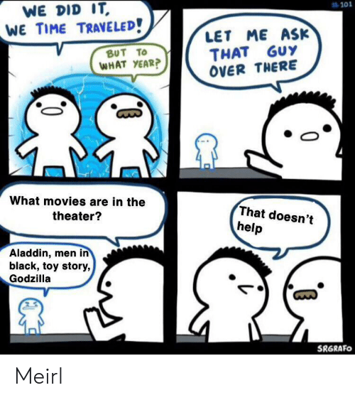 Aladdin, Godzilla, and Men in Black: WE DID IT  WE TIME TRAVELED!  #101  LET ME ASK  THAT GUY  OVER THERE  ΒυT Το  WHAT YEAR?  What movies are in the  That doesn't  theater?  help  Aladdin, men in  black, toy story,  Godzilla  SRGRAFO Meirl