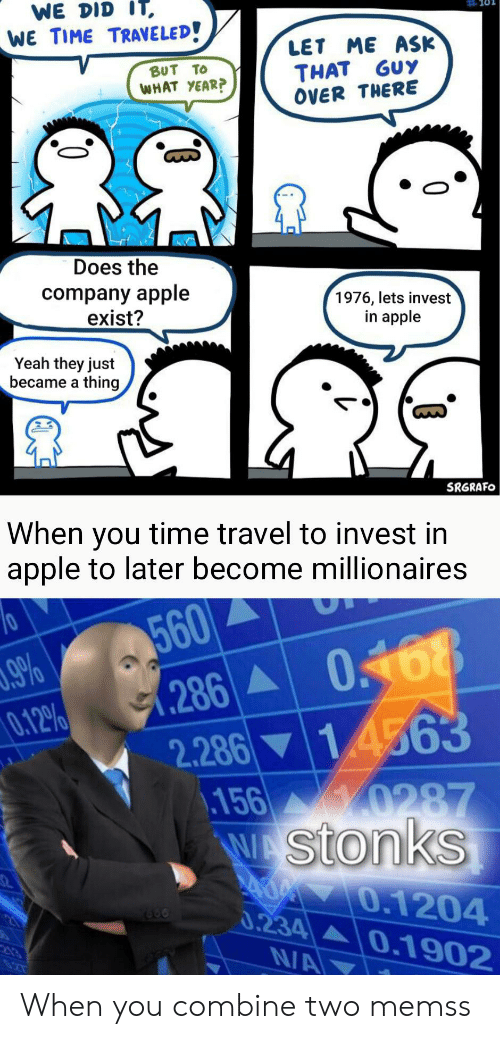 Apple, Reddit, and Yeah: WE DID IT  WE TIME TRAVELED  LET ME ASK  THAT GUY  OVER THERE  BUT TO  WHAT YEAR?  Does the  company apple  exist?  1976, lets invest  in apple  Yeah they just  became a thing,  SRGRAFO  When you time travel to invest in  apple to later become millionaires  560  286 0468  9%  0.12%  2.286 14563  .156 0287  WAStonks  400 0.1204  0.234 0.1902  N/A When you combine two memss