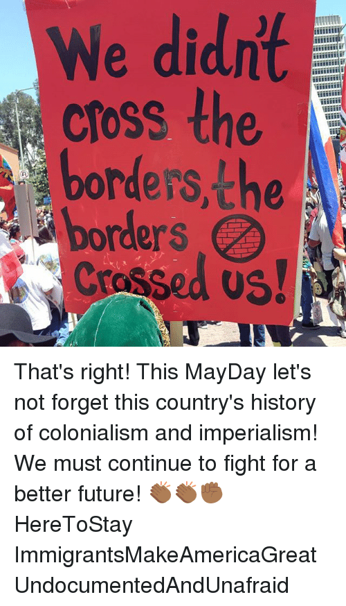 Future, Memes, and Cross: We didnt  cross the  A  borders, the  borders That's right! This MayDay let's not forget this country's history of colonialism and imperialism! We must continue to fight for a better future! 👏🏾👏🏾✊🏾 HereToStay ImmigrantsMakeAmericaGreat UndocumentedAndUnafraid